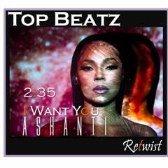 Ashanti - 235 I Want You - (Top Beatz Retwist)