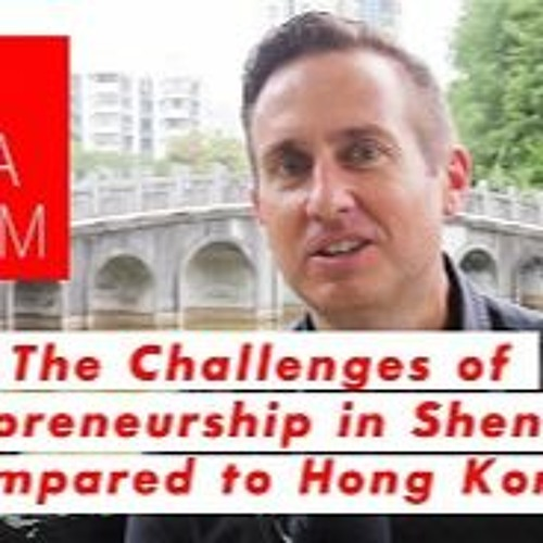 Episode 9: The Challenges Of Entrepreneurship In Shenzhen Compared To Hongkong S2