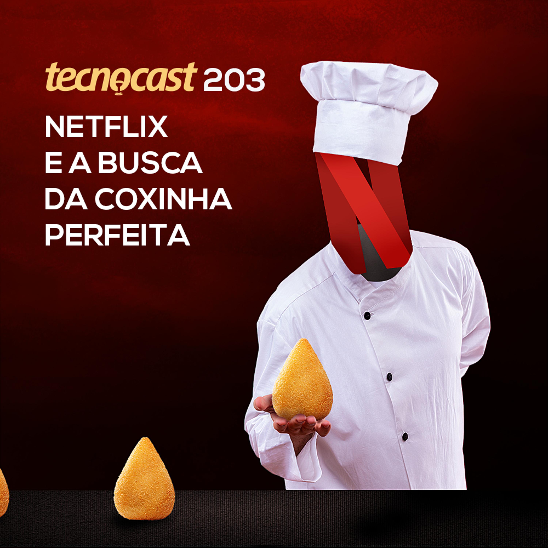 203 – Netflix e a busca da coxinha perfeita