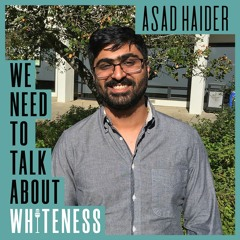 We Need To Talk About Whiteness - with Asad Haider