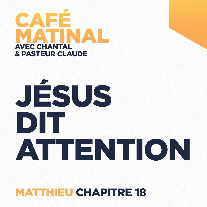CAFÉ MATINAL - 10 Mai 2021 - Matthieu 18 - Jésus Dit Attention