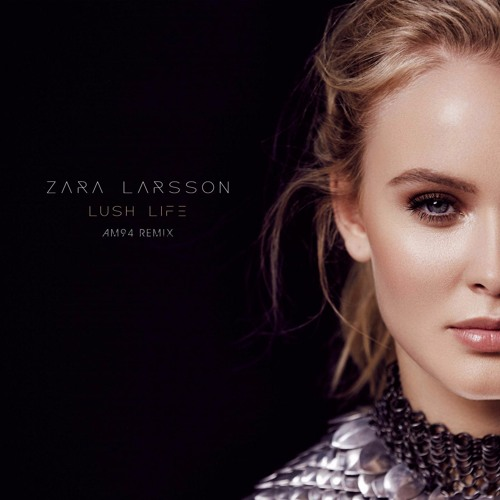 Zara Larsson - Lush Life (AM94 Remix)(FULL TRACK VIA FREE DOWNLOAD BUTTON)