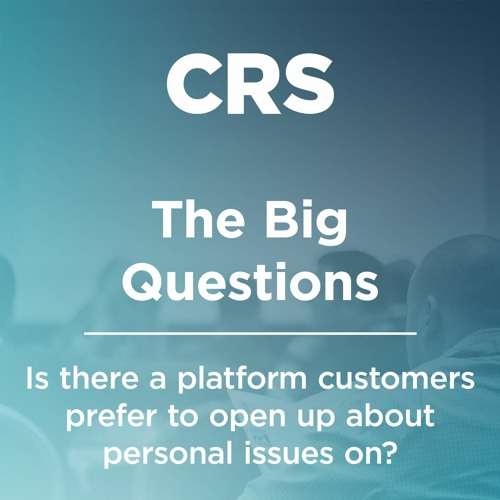 The Big Questions - Is there a platform customers prefer to open up about personal issues on?
