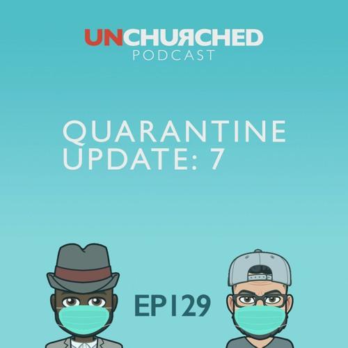 EP129: Quarantine Update: 7