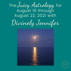 Juicy Astrology for August 16 through August 22, 2021