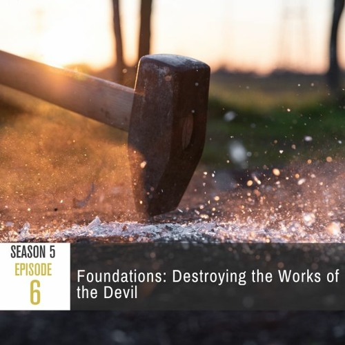 Season 5 Episode 6 - Foundations: Destroying the Works of the Devil