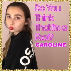 Do You Think That I'm A Fool - CAROLINE