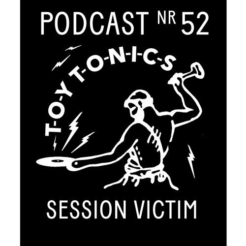 TOY TONICS PODCAST NR 52 - Session Victim