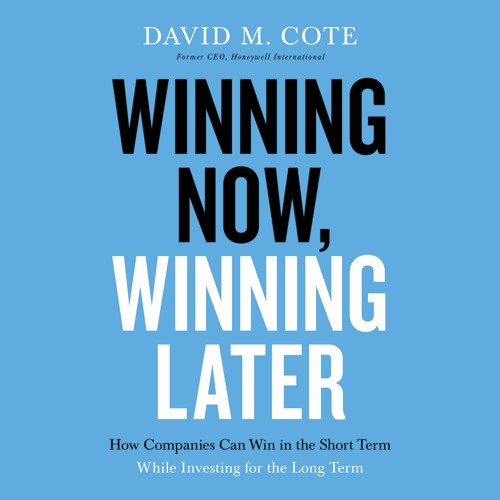 WINNING NOW, WINNING LATER by David M. Cote