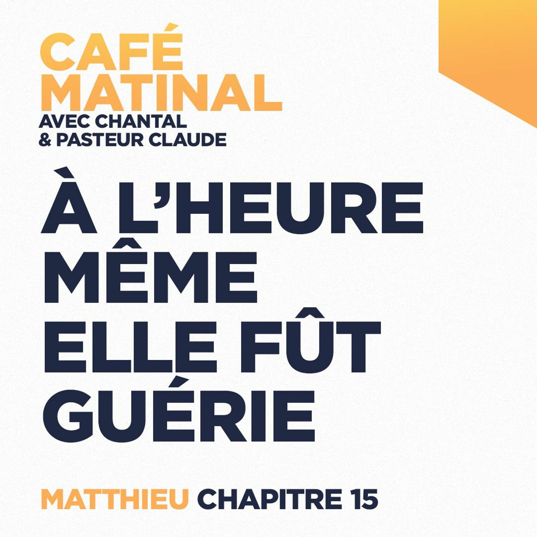 CAFÉ MATINAL - 30 Avril 2021 - Matthieu 15 - À L'heure Même Elle Fut Guérie
