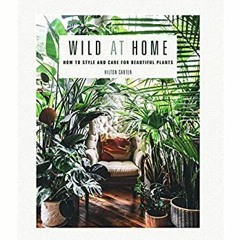 [Best!] Wild at Home: How to style and care for beautiful plants [EBOOK]