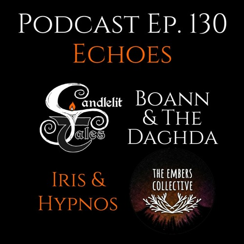Episode 130 - Echoes - Embers Collective Iris & Hpynos and Candlelit Tales Boann & The Dagda