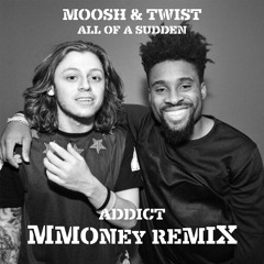 MOOSH & TWIST - ALL OF A SUDDEN(ADDICT & MMONEY REMIX)