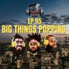 EP. 95  BIG THINGS POPPING