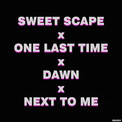 Sweet Scape x One Last Time x Dawn x Next To Me | Mash