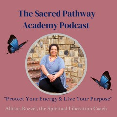 Sacred Pathway Academy Podcast Ep4: Protect Your Energy & Live Your Purpose