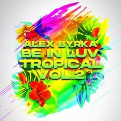 Alex Byrka - ''Be In Luv'' Tropical Vol.2