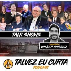#63 - TALK SHOWS! - Talvez Eu Curta Podcast - Ft. Wilker Correia