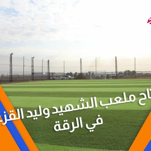 شوفي مافي سبورت 798 - افتتاح ملعب الشهيد وليد القزعلي في الرقة