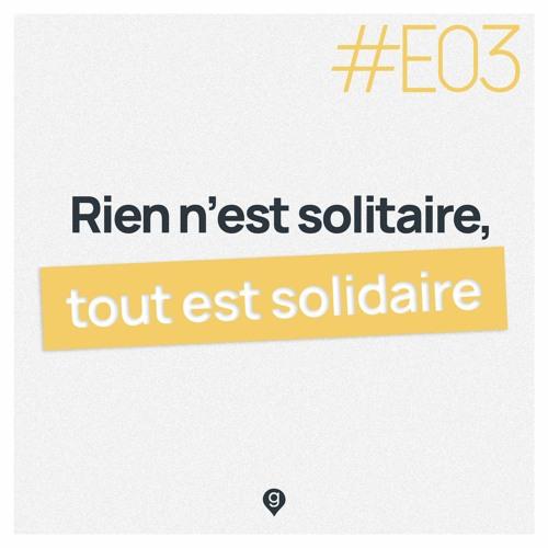 #E03 Rien n'est solitaire, tout est solidaire