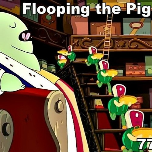 Flooping the Pig - An Adventure Time Podcast - Episode 53: 7718