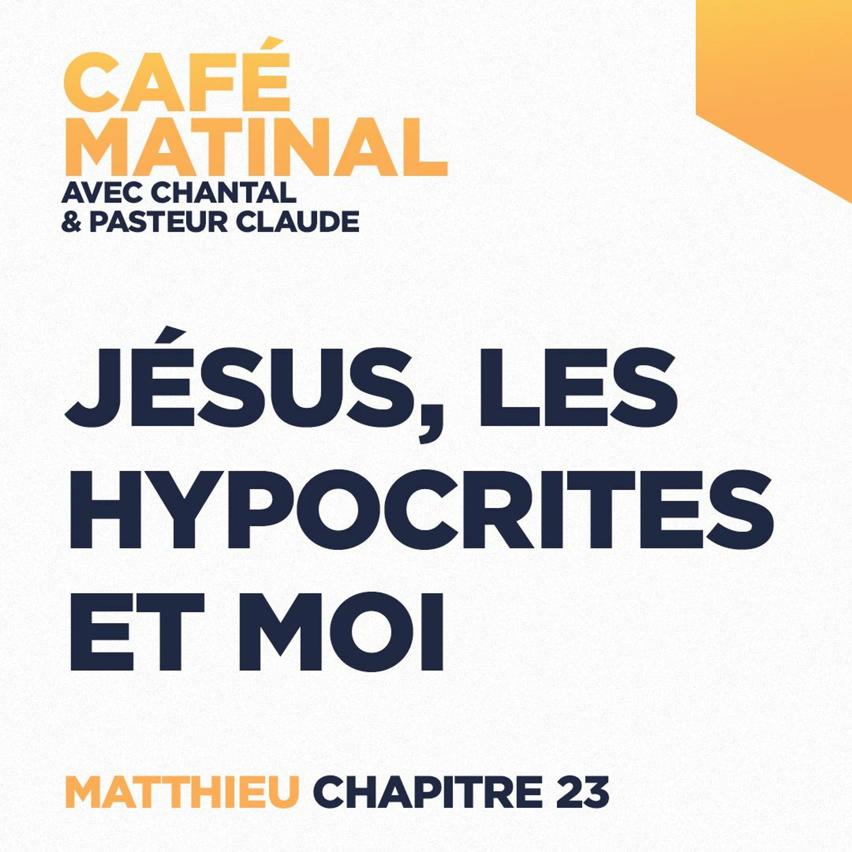 CAFÉ MATINAL - 28 Mai 2021 - Matthieu 23 - Jésus, Les Hypocrites Et Moi