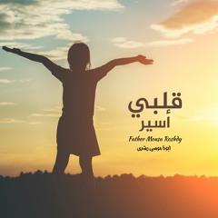 قلبي أسير | أبونا موسى رشدي
