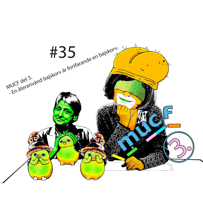 #35 MUCF Del 3 - En återanvänd bajskorv är fortfarande en bajskorv