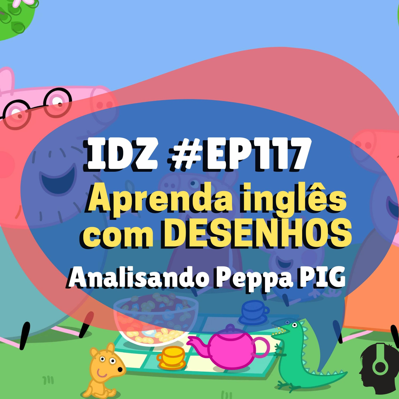 IDZ #117 - Aprenda Inglês com DESENHOS [Peppa Pig]