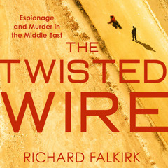 The Twisted Wire: Espionage and Murder in the Middle East, By Richard Falkirk, Introduction by Derek Lambert, Read by Leighton Pugh