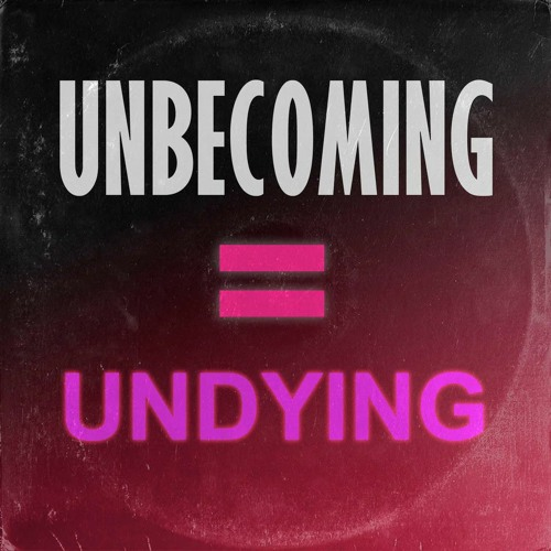 UNBECOMING = UNDYING / part 2