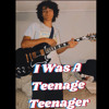 I Was A Teenage Teenager