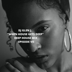 """DJ GLEN J. """"WHEN HOUSE GETS DEEP"""" DEEP HOUSE MIX  EPISODE VII"""