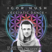 Igor Hush - Ecstatic Dance Minsk 02 May 2021