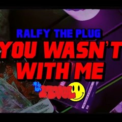 RALFY THE PLUG - YOU WASN'T WITH ME