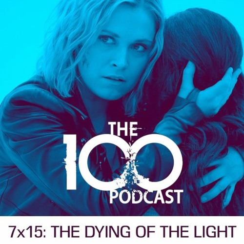 The 100 Podcast 7x15: The Dying of the Light