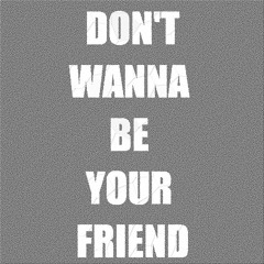 Don`t Wanna Be Your Friend