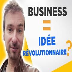 Faut-il une idée révolutionnaire pour créer un business