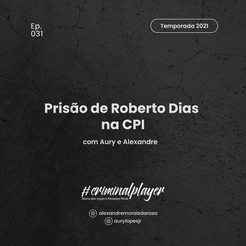 Ep. 031 Prisão de Roberto Dias na CPI