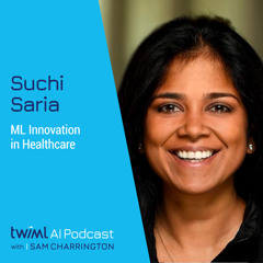 ML Innovation in Healthcare with Suchi Saria - #501
