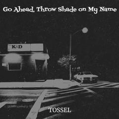 Tossel - Go Ahead, Throw Shade On My Name