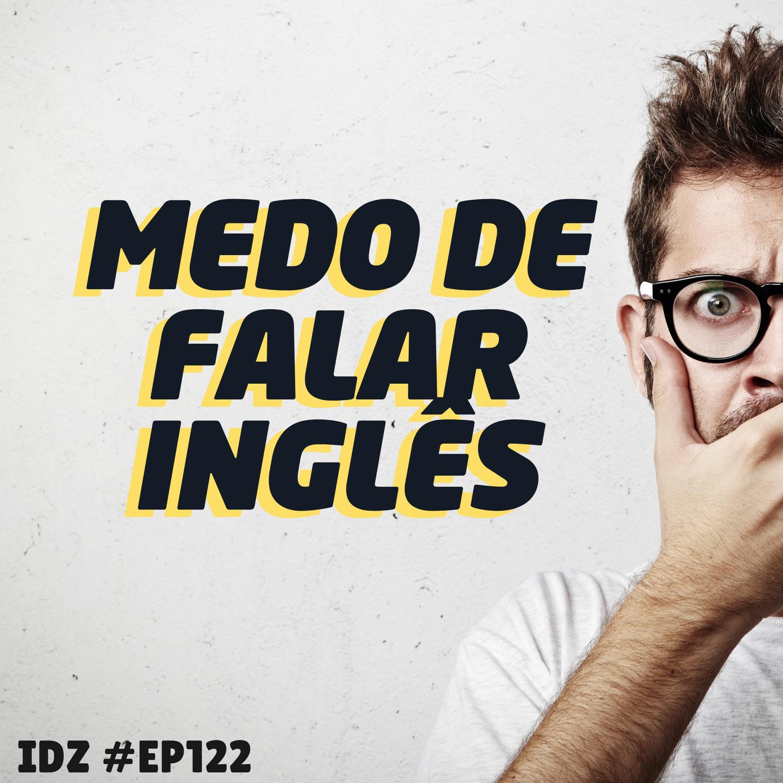 IDZ #122 - O MEDO DE FALAR INGLÊS