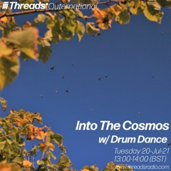Into The Cosmos with Drum Dance - Threads Radio - 20-Jul-21