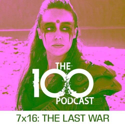 The 100 Podcast 7x16: The Last War