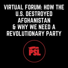 Virtual Forum: How the U.S. Destroyed Afghanistan & Why We Need a Revolutionary Party