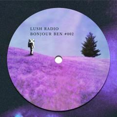 LUSH RADIO #002 - Bonjour Ben