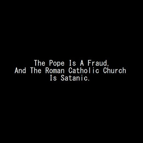 The Pope Is A Fraud, And The Roman Catholic Church Is Satanic.