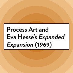 """Process Art and Eva Hesse's """"Expanded Expansion"""", 1969"""