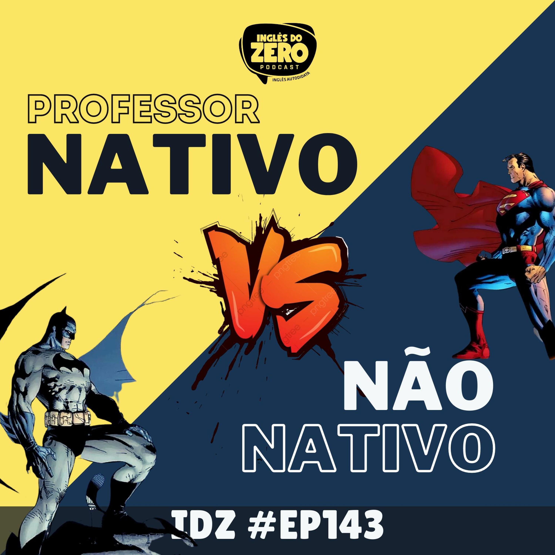 IDZ #143 - Professor Nativo ou Brasileiro? O que é melhor?