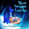 Blue Dragon Lullaby - The Best Lullabies for Babies, Fairytale Fantasies, Imagine Dragons, Soothing Jazz Piano, Newborn Baby Instrumental Music, Nursery Rhymes and Music for Children, Smooth Jazz